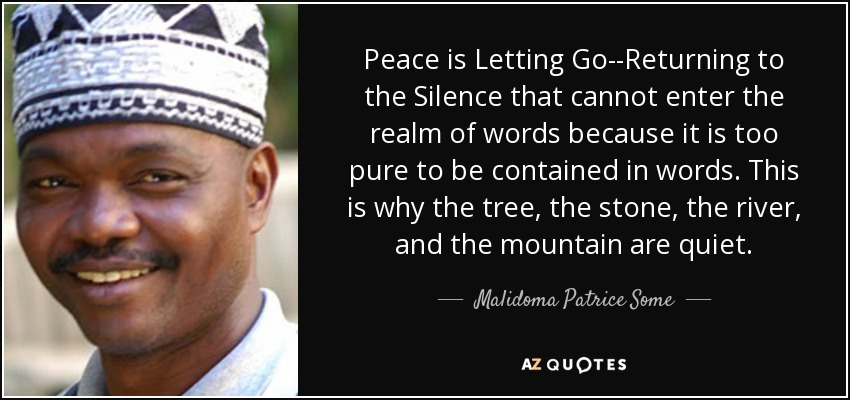 graphic text image of Malidoma Patrice Some quote:Peace is Letting Go--Returning to the Silence that cannot enter the realm of words because it is too pure to be contained in words. This is why the tree, the stone, the river, and the mountain are quiet., with close-up portrait of him to the left of text