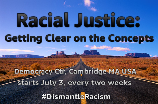 "Western Turtle Island/USAmerican landscape with road going off into the far distance of mesas and bluffs, text reads, ""Racial Justice: Getting Clear on the Concepts"", smaller text saying, ""Democracy Center, Cambridge MA USA, starts July 3, every two weeks"" and ""#DismantleRacism"" hashtag"