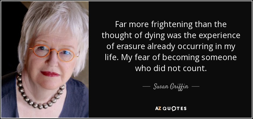 graphic text image of Susan Griffin quote: Far more frightening than the thought of dying was the experience of erasure already occurring in my life. My fear of becoming someone who did not count., with close-up portrait of her to the left of text